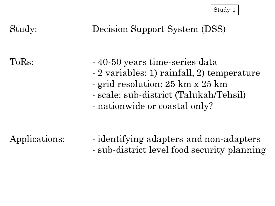 Study 1 Study:Decision Support System (DSS) ToRs:- 40-50 years time-series data - 2 variables: 1) rainfall, 2) temperature - grid resolution: 25 km x 25 km - scale: sub-district (Talukah/Tehsil) - nationwide or coastal only.