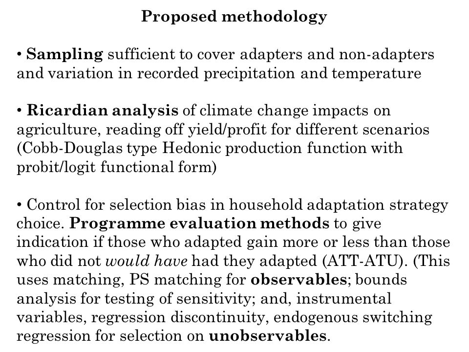 Proposed methodology Sampling sufficient to cover adapters and non-adapters and variation in recorded precipitation and temperature Ricardian analysis of climate change impacts on agriculture, reading off yield/profit for different scenarios (Cobb-Douglas type Hedonic production function with probit/logit functional form) Control for selection bias in household adaptation strategy choice.