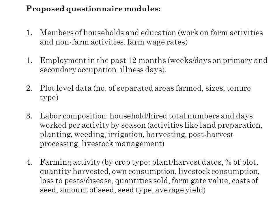 Proposed questionnaire modules: 1.Members of households and education (work on farm activities and non-farm activities, farm wage rates) 1.Employment in the past 12 months (weeks/days on primary and secondary occupation, illness days).