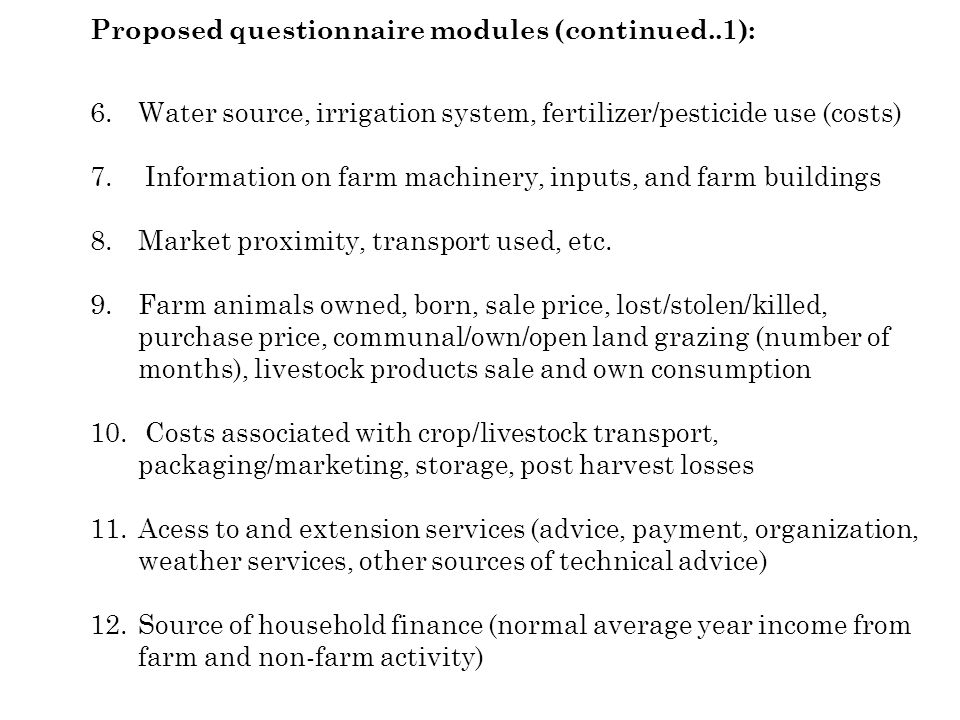 Proposed questionnaire modules (continued..1): 6.Water source, irrigation system, fertilizer/pesticide use (costs) 7. Information on farm machinery, i
