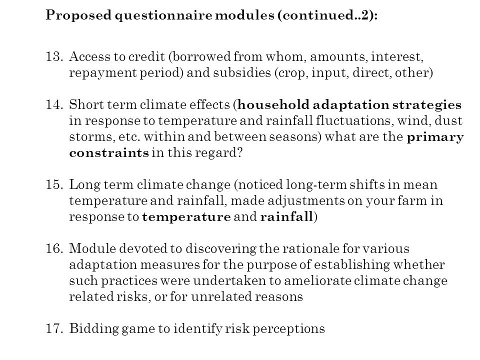 Proposed questionnaire modules (continued..2): 13.Access to credit (borrowed from whom, amounts, interest, repayment period) and subsidies (crop, input, direct, other) 14.Short term climate effects ( household adaptation strategies in response to temperature and rainfall fluctuations, wind, dust storms, etc.