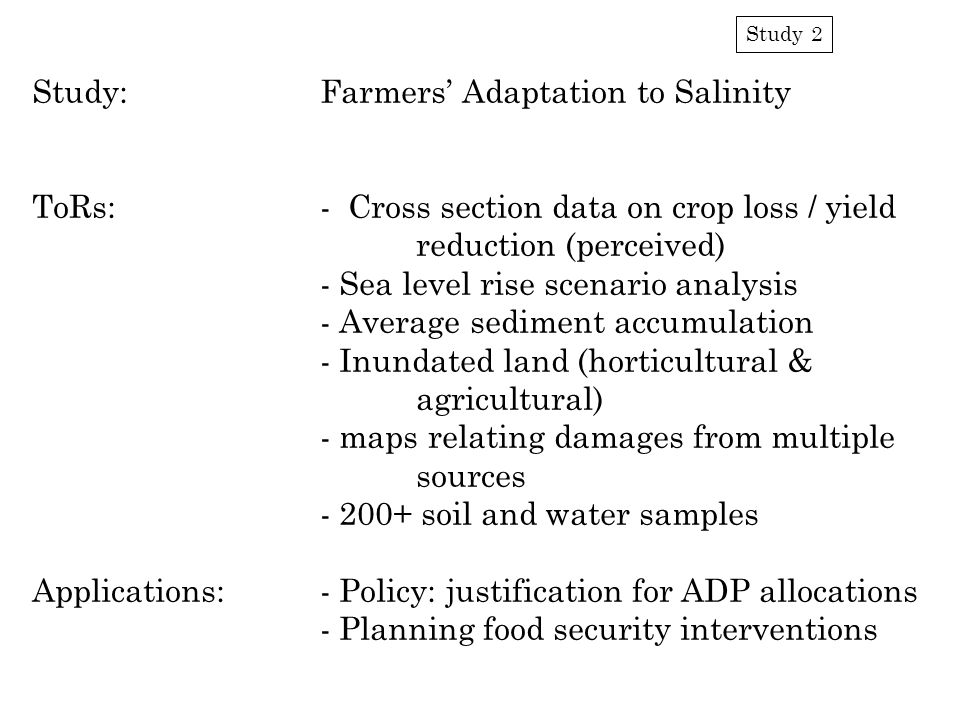 Study 2 Study:Farmers' Adaptation to Salinity ToRs:- Cross section data on crop loss / yield reduction (perceived) - Sea level rise scenario analysis - Average sediment accumulation - Inundated land (horticultural & agricultural) - maps relating damages from multiple sources - 200+ soil and water samples Applications:- Policy: justification for ADP allocations - Planning food security interventions
