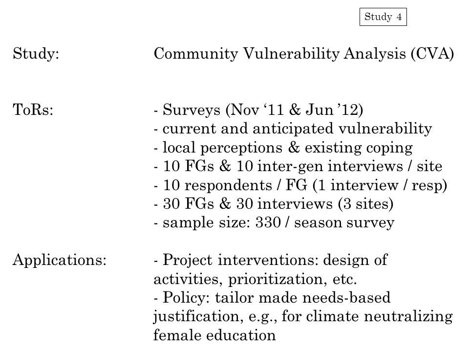 Study 4 Study:Community Vulnerability Analysis (CVA) ToRs:- Surveys (Nov '11 & Jun '12) - current and anticipated vulnerability - local perceptions & existing coping - 10 FGs & 10 inter-gen interviews / site - 10 respondents / FG (1 interview / resp) - 30 FGs & 30 interviews (3 sites) - sample size: 330 / season survey Applications:- Project interventions: design of activities, prioritization, etc.