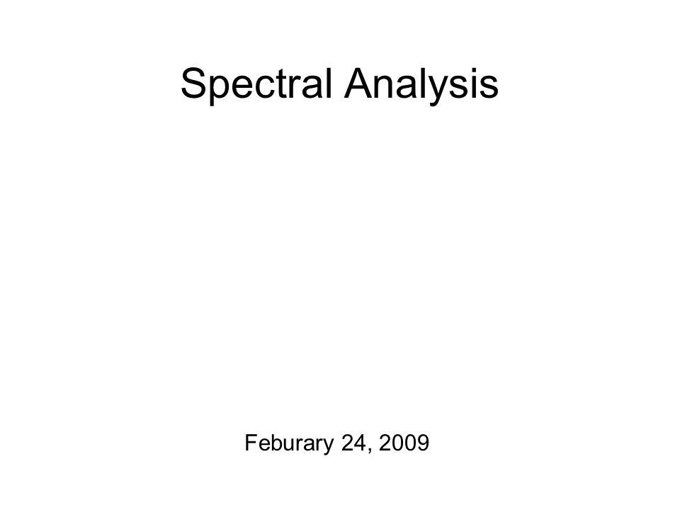 Spectral Analysis Feburary 24, 2009