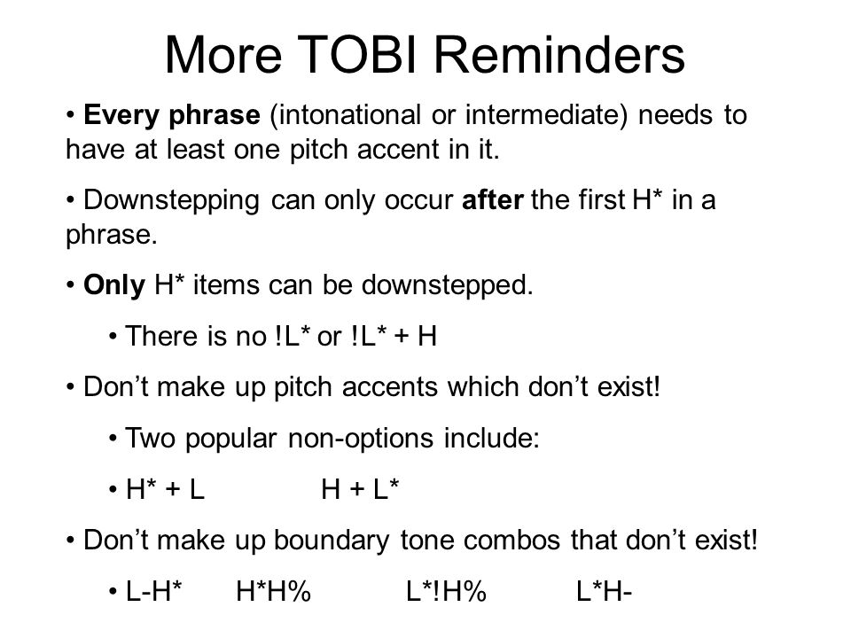 TOBI Reminders Every 4 break needs to be aligned with a phrase accent/boundary tone combo: L-L%(statement)L-H%(continuation) H-H%(question)H-L%(plateau) Normally, statements end in an L-L% pattern Questions end in: H-H%(yes/no) L-L%(WH-question) Every 3 break needs to be aligned with a phrase accent L- or H-