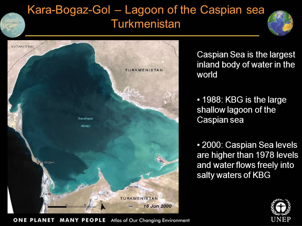 Kara-Bogaz-Gol – Lagoon of the Caspian sea Turkmenistan Caspian Sea is the largest inland body of water in the world 1988: KBG is the large shallow lagoon of the Caspian sea 2000: Caspian Sea levels are higher than 1978 levels and water flows freely into salty waters of KBG