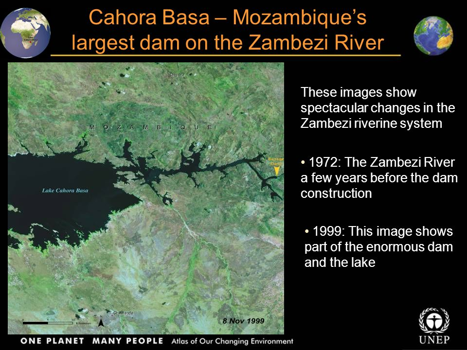 Cahora Basa – Mozambique's largest dam on the Zambezi River These images show spectacular changes in the Zambezi riverine system 1972: The Zambezi River a few years before the dam construction 1999: This image shows part of the enormous dam and the lake