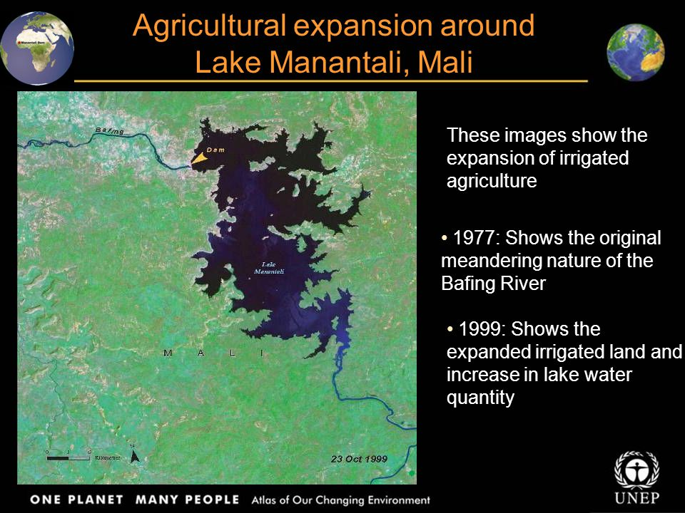 Agricultural expansion around Lake Manantali, Mali These images show the expansion of irrigated agriculture 1977: Shows the original meandering nature of the Bafing River 1999: Shows the expanded irrigated land and increase in lake water quantity