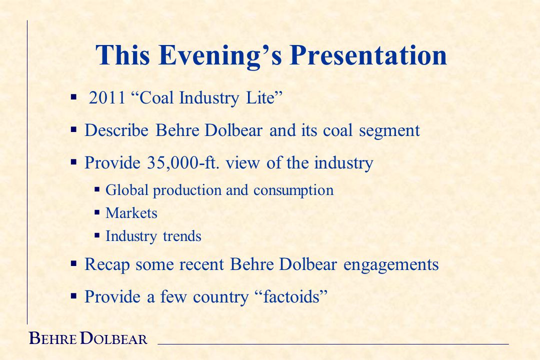 B EHRE D OLBEAR This Evening's Presentation  2011 Coal Industry Lite  Describe Behre Dolbear and its coal segment  Provide 35,000-ft.