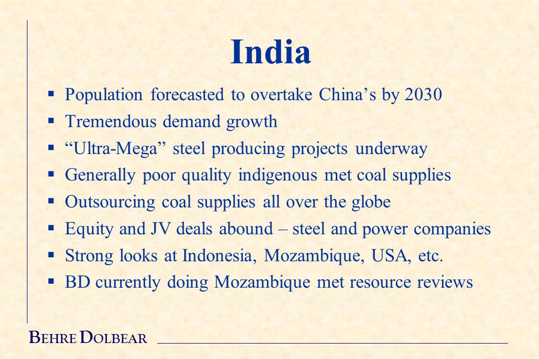 B EHRE D OLBEAR India  Population forecasted to overtake China's by 2030  Tremendous demand growth  Ultra-Mega steel producing projects underway  Generally poor quality indigenous met coal supplies  Outsourcing coal supplies all over the globe  Equity and JV deals abound – steel and power companies  Strong looks at Indonesia, Mozambique, USA, etc.