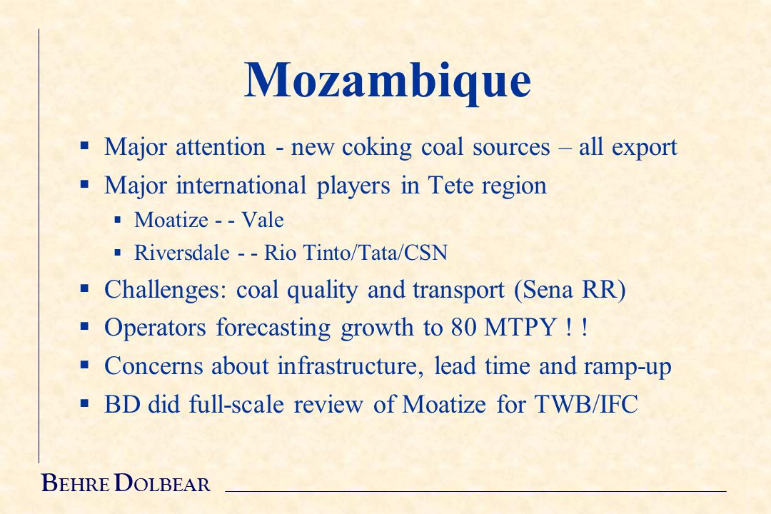 B EHRE D OLBEAR Mozambique  Major attention - new coking coal sources – all export  Major international players in Tete region  Moatize - - Vale  Riversdale - - Rio Tinto/Tata/CSN  Challenges: coal quality and transport (Sena RR)  Operators forecasting growth to 80 MTPY .