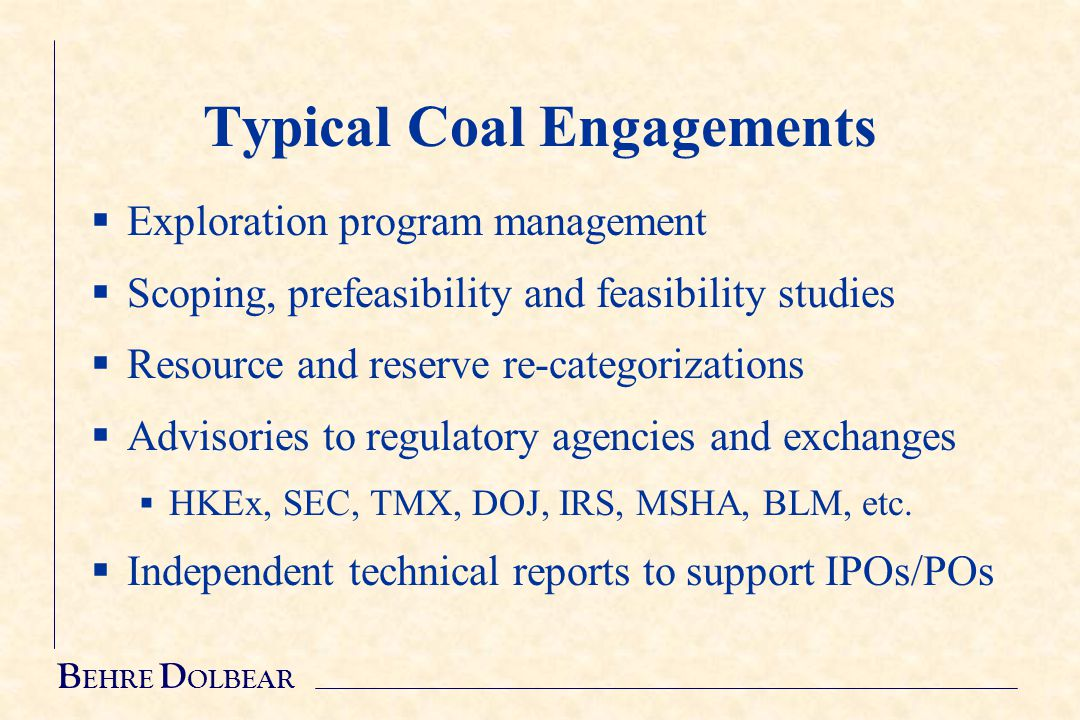 B EHRE D OLBEAR Typical Coal Engagements  Exploration program management  Scoping, prefeasibility and feasibility studies  Resource and reserve re-categorizations  Advisories to regulatory agencies and exchanges  HKEx, SEC, TMX, DOJ, IRS, MSHA, BLM, etc.