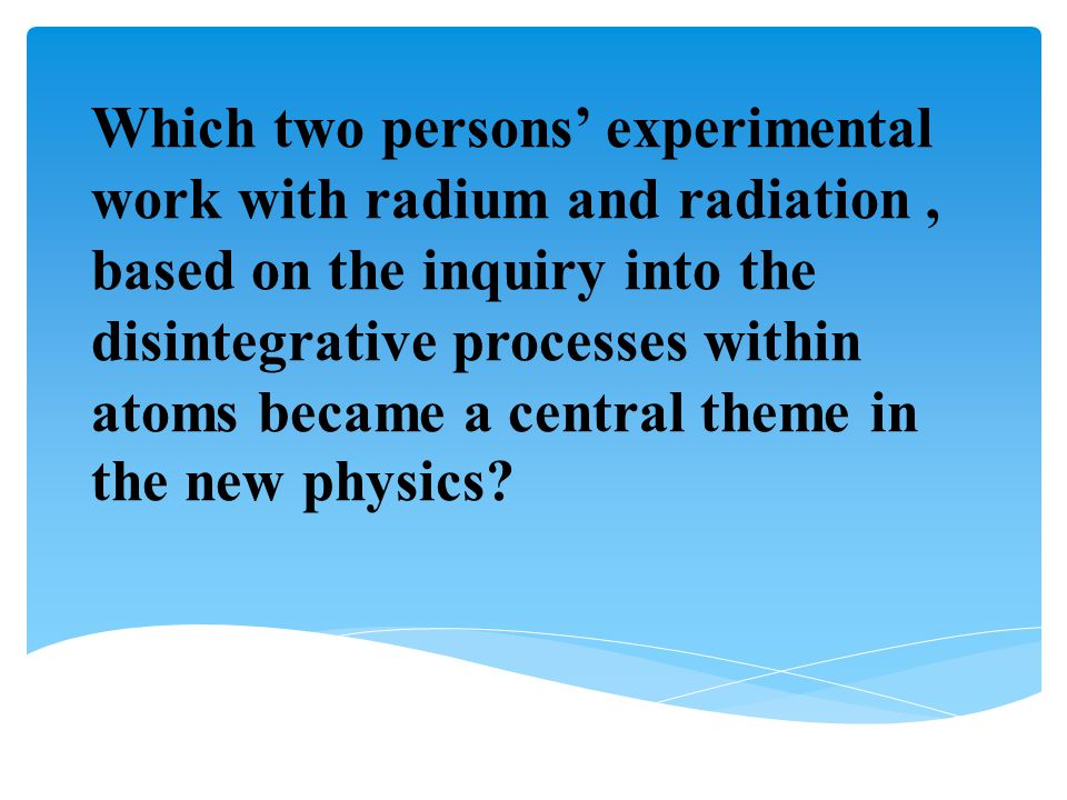Which two persons' experimental work with radium and radiation, based on the inquiry into the disintegrative processes within atoms became a central t