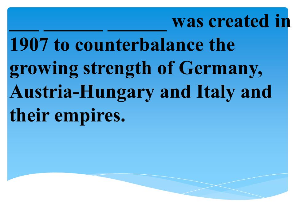 ___ ______ ______ was created in 1907 to counterbalance the growing strength of Germany, Austria-Hungary and Italy and their empires.