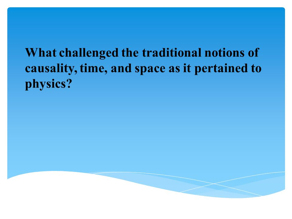 What challenged the traditional notions of causality, time, and space as it pertained to physics?