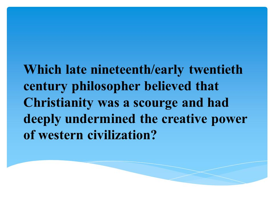 Which late nineteenth/early twentieth century philosopher believed that Christianity was a scourge and had deeply undermined the creative power of wes