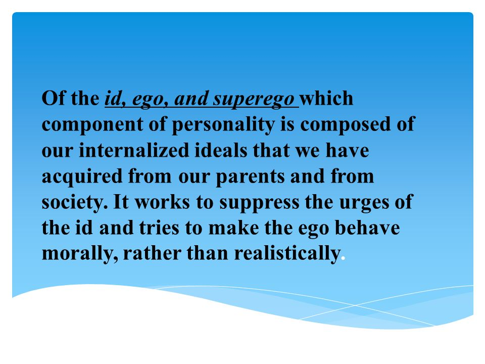 Of the id, ego, and superego which component of personality is composed of our internalized ideals that we have acquired from our parents and from soc