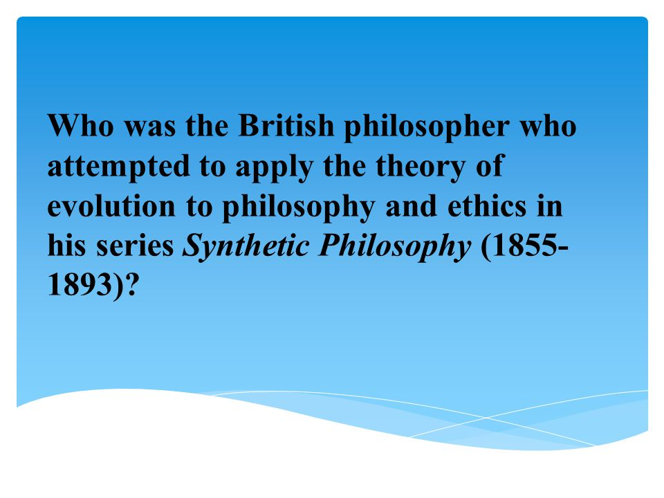 Who was the British philosopher who attempted to apply the theory of evolution to philosophy and ethics in his series Synthetic Philosophy (1855- 1893