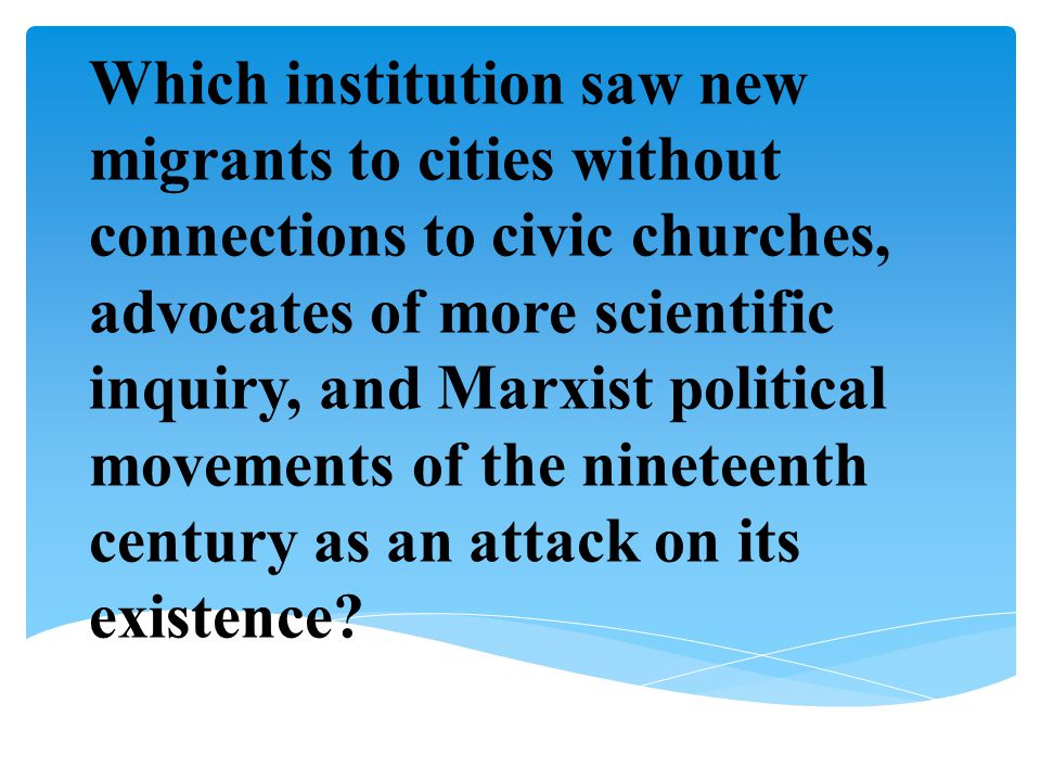 Which institution saw new migrants to cities without connections to civic churches, advocates of more scientific inquiry, and Marxist political moveme