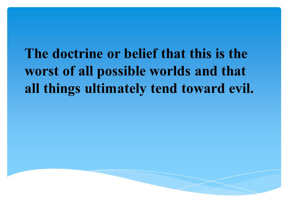 The doctrine or belief that this is the worst of all possible worlds and that all things ultimately tend toward evil.