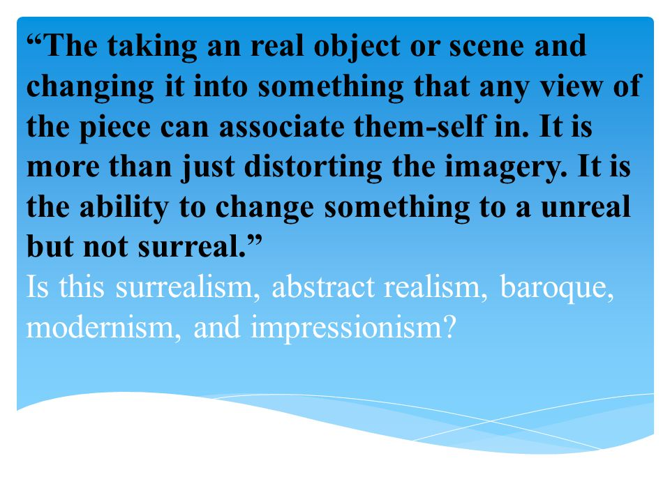 """""""The taking an real object or scene and changing it into something that any view of the piece can associate them-self in. It is more than just distort"""