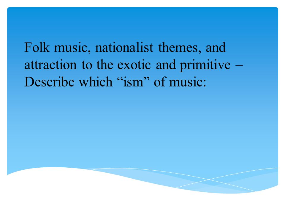 """Folk music, nationalist themes, and attraction to the exotic and primitive – Describe which """"ism"""" of music:"""