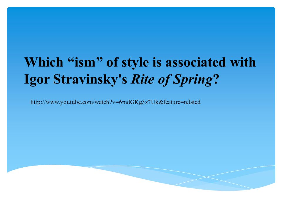 """Which """"ism"""" of style is associated with Igor Stravinsky's Rite of Spring? http://www.youtube.com/watch?v=6mdGKg3z7Uk&feature=related"""