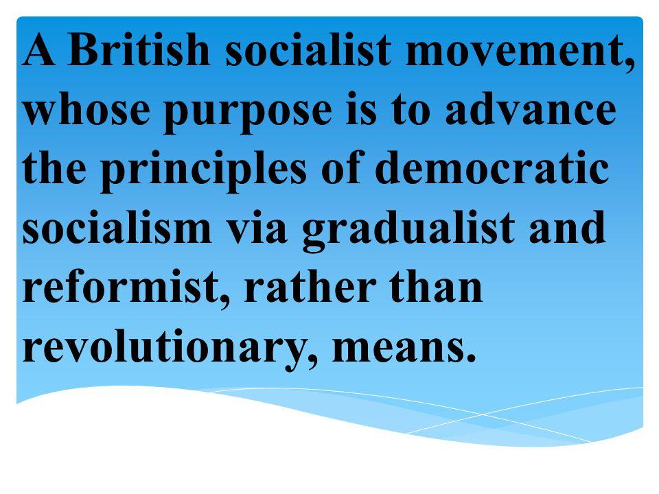 A British socialist movement, whose purpose is to advance the principles of democratic socialism via gradualist and reformist, rather than revolutiona
