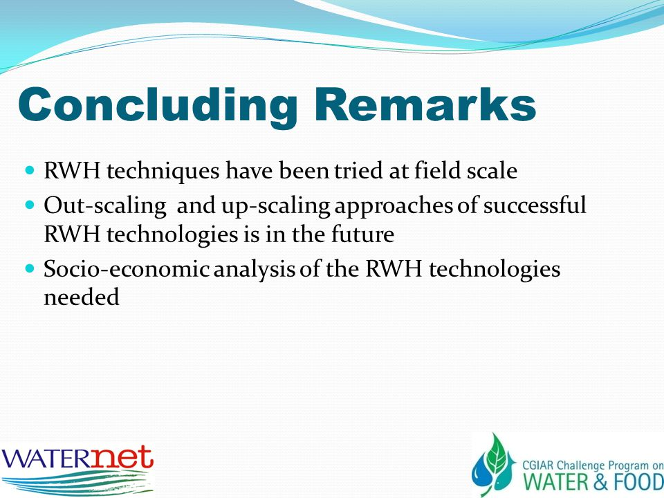 Concluding Remarks RWH techniques have been tried at field scale Out-scaling and up-scaling approaches of successful RWH technologies is in the future Socio-economic analysis of the RWH technologies needed