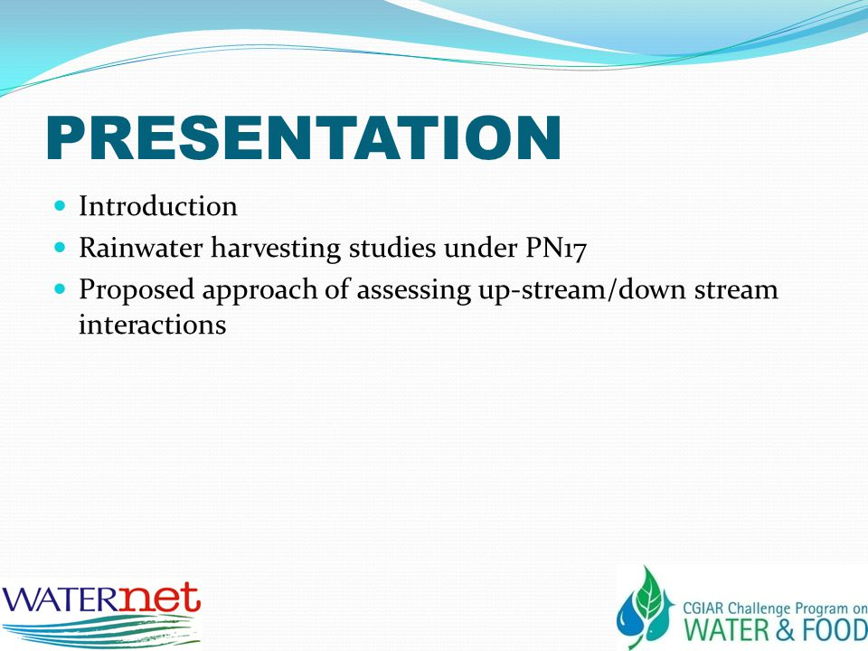 PRESENTATION Introduction Rainwater harvesting studies under PN17 Proposed approach of assessing up-stream/down stream interactions