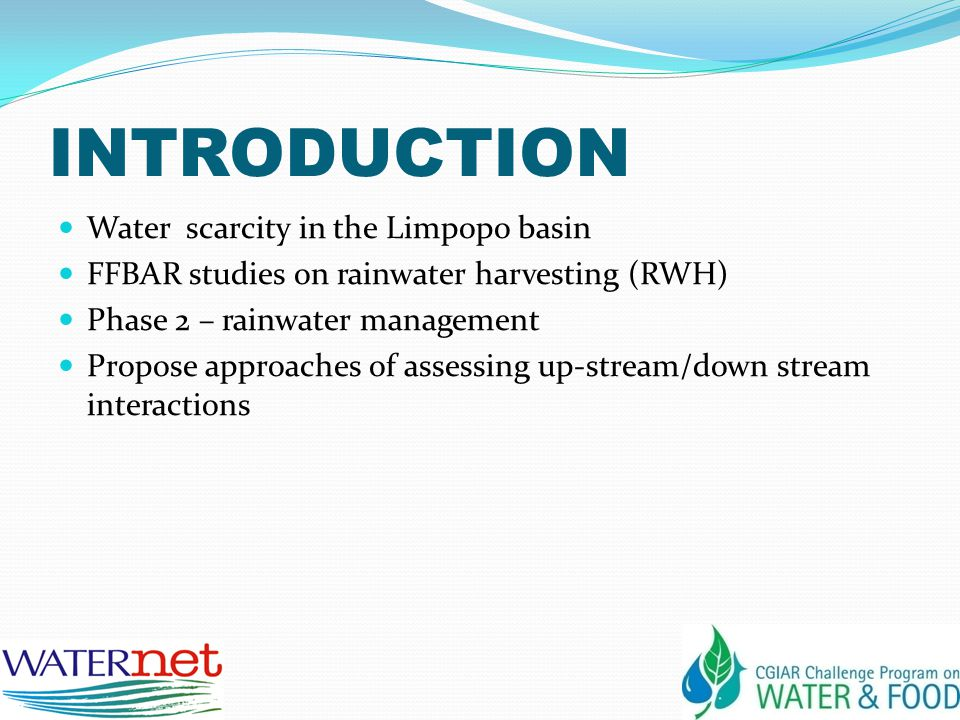 INTRODUCTION Water scarcity in the Limpopo basin FFBAR studies on rainwater harvesting (RWH) Phase 2 – rainwater management Propose approaches of assessing up-stream/down stream interactions
