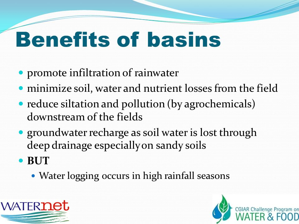 Benefits of basins promote infiltration of rainwater minimize soil, water and nutrient losses from the field reduce siltation and pollution (by agrochemicals) downstream of the fields groundwater recharge as soil water is lost through deep drainage especially on sandy soils BUT Water logging occurs in high rainfall seasons