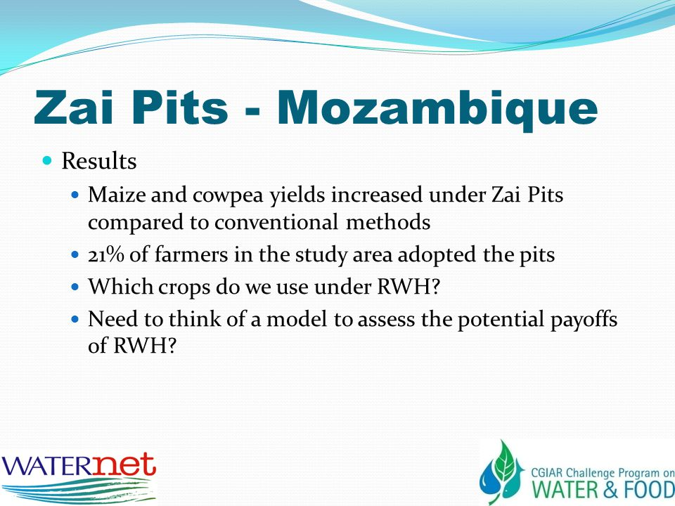 Zai Pits - Mozambique Results Maize and cowpea yields increased under Zai Pits compared to conventional methods 21% of farmers in the study area adopted the pits Which crops do we use under RWH.