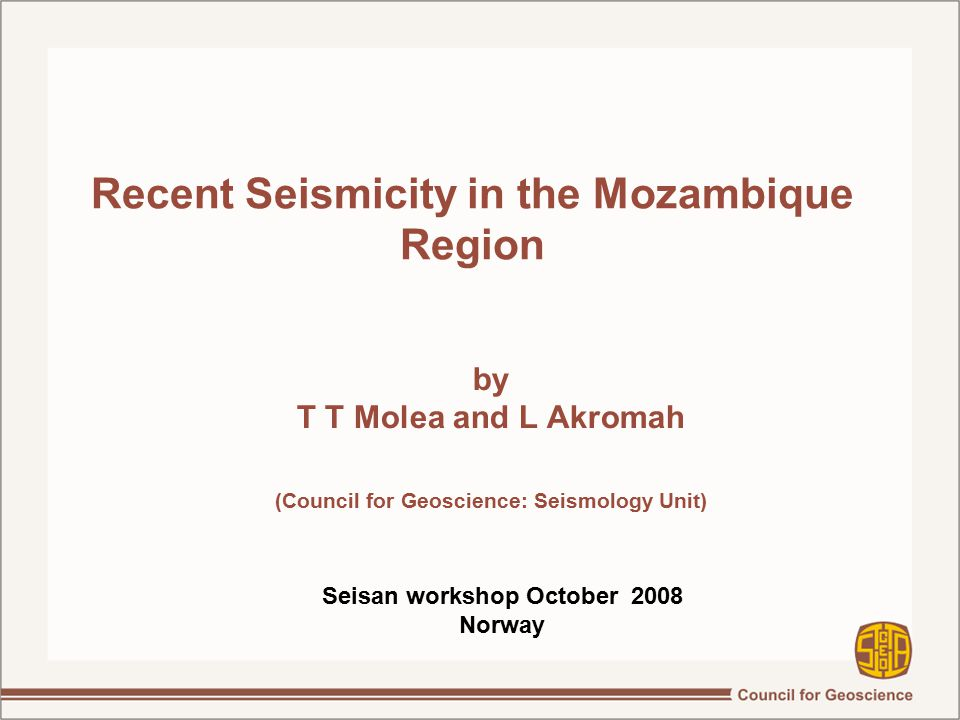 Recent Seismicity in the Mozambique Region by T T Molea and L Akromah (Council for Geoscience: Seismology Unit)‏ Seisan workshop October 2008 Norway