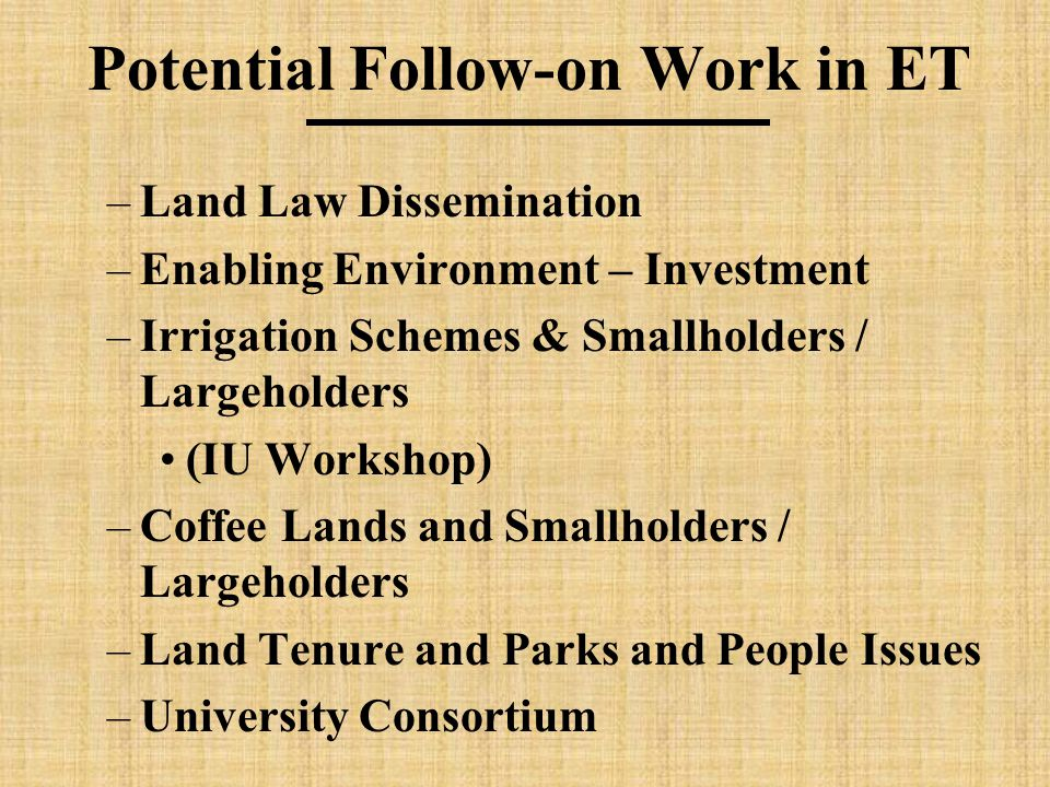 Potential Follow-on Work in ET –Land Law Dissemination –Enabling Environment – Investment –Irrigation Schemes & Smallholders / Largeholders (IU Workshop) –Coffee Lands and Smallholders / Largeholders –Land Tenure and Parks and People Issues –University Consortium