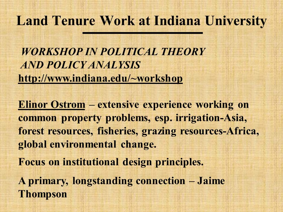 Land Tenure Work at Indiana University WORKSHOP IN POLITICAL THEORY AND POLICY ANALYSIS http://www.indiana.edu/~workshop Elinor Ostrom – extensive experience working on common property problems, esp.