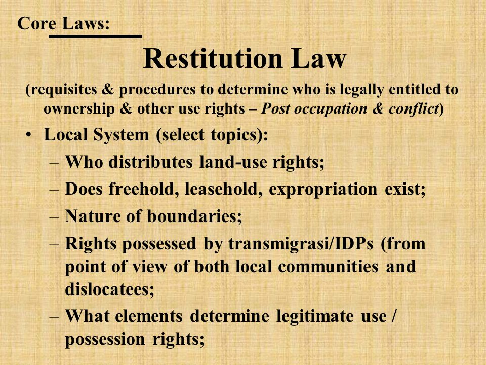 Restitution Law (requisites & procedures to determine who is legally entitled to ownership & other use rights – Post occupation & conflict) Local System (select topics): –Who distributes land-use rights; –Does freehold, leasehold, expropriation exist; –Nature of boundaries; –Rights possessed by transmigrasi/IDPs (from point of view of both local communities and dislocatees; –What elements determine legitimate use / possession rights; Core Laws: