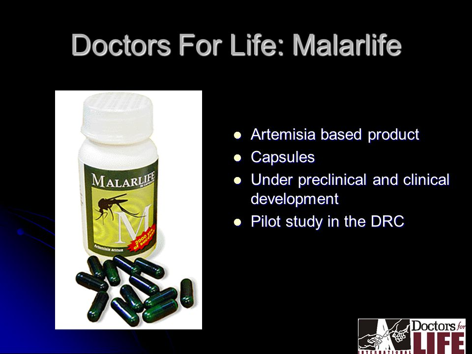 Doctors For Life: Malarlife Artemisia based product Artemisia based product Capsules Capsules Under preclinical and clinical development Under preclinical and clinical development Pilot study in the DRC Pilot study in the DRC