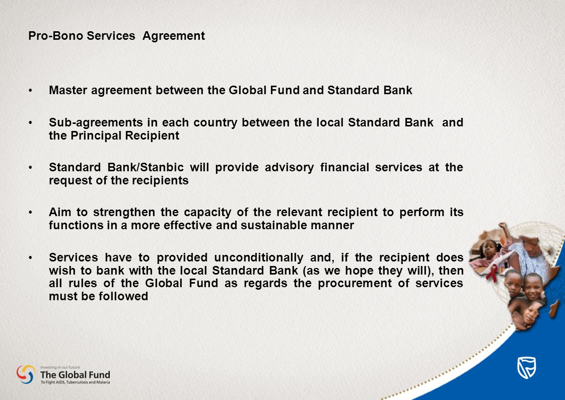 Pro-Bono Services Agreement Master agreement between the Global Fund and Standard Bank Sub-agreements in each country between the local Standard Bank and the Principal Recipient Standard Bank/Stanbic will provide advisory financial services at the request of the recipients Aim to strengthen the capacity of the relevant recipient to perform its functions in a more effective and sustainable manner Services have to provided unconditionally and, if the recipient does wish to bank with the local Standard Bank (as we hope they will), then all rules of the Global Fund as regards the procurement of services must be followed