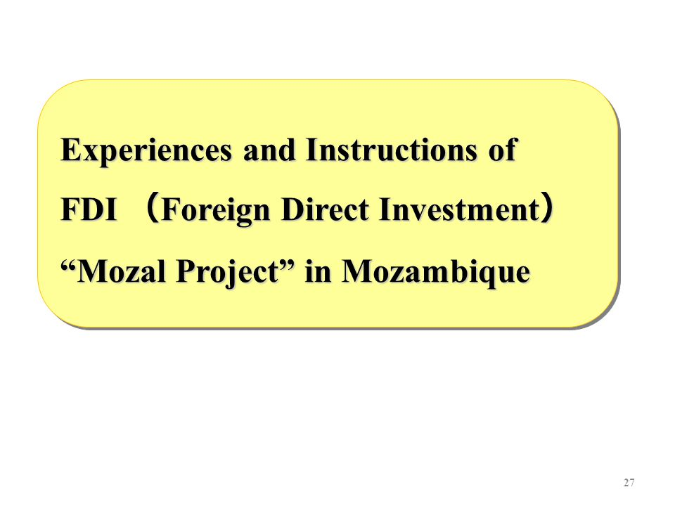 27 Experiences and Instructions of FDI ( Foreign Direct Investment ) Mozal Project in Mozambique