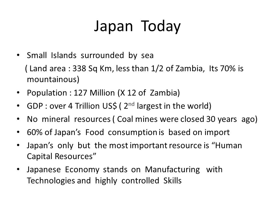 Japan Today Small Islands surrounded by sea ( Land area : 338 Sq Km, less than 1/2 of Zambia, Its 70% is mountainous) Population : 127 Million (X 12 of Zambia) GDP : over 4 Trillion US$ ( 2 nd largest in the world) No mineral resources ( Coal mines were closed 30 years ago) 60% of Japan's Food consumption is based on import Japan's only but the most important resource is Human Capital Resources Japanese Economy stands on Manufacturing with Technologies and highly controlled Skills