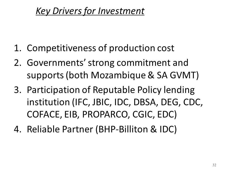 Key Drivers for Investment 1.Competitiveness of production cost 2.Governments' strong commitment and supports (both Mozambique & SA GVMT) 3.Participat
