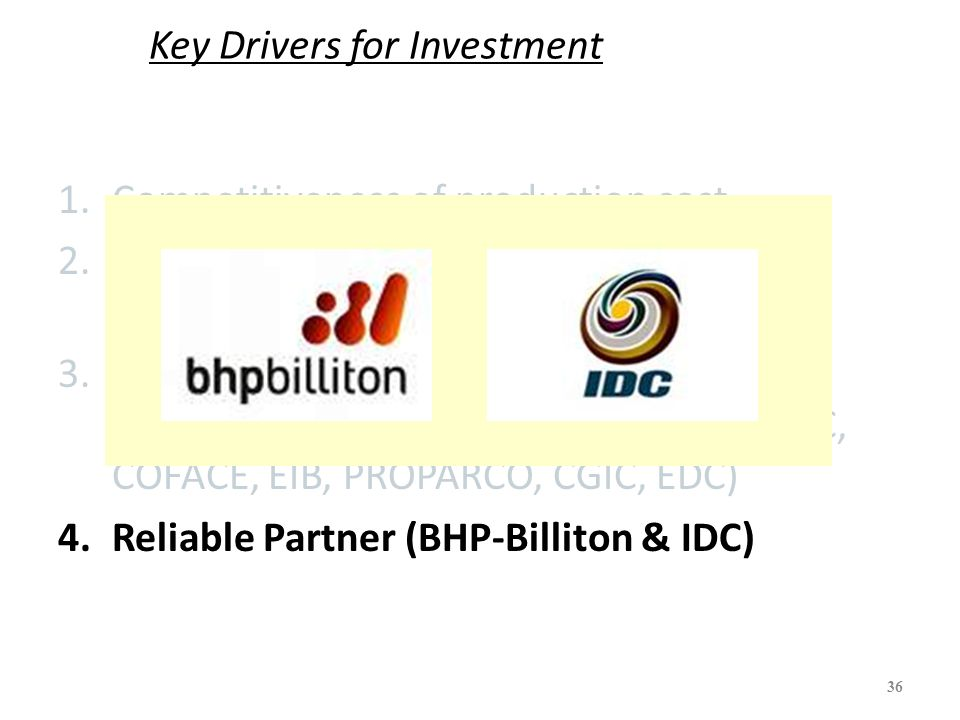 Key Drivers for Investment 1.Competitiveness of production cost 2.Governments' strong commitment and supports (both Mozambique & SA GVMT) 3.Participation of Reputable Policy lending institution (IFC, JBIC, IDC, DBSA, DEG, CDC, COFACE, EIB, PROPARCO, CGIC, EDC) 4.Reliable Partner (BHP-Billiton & IDC) 36