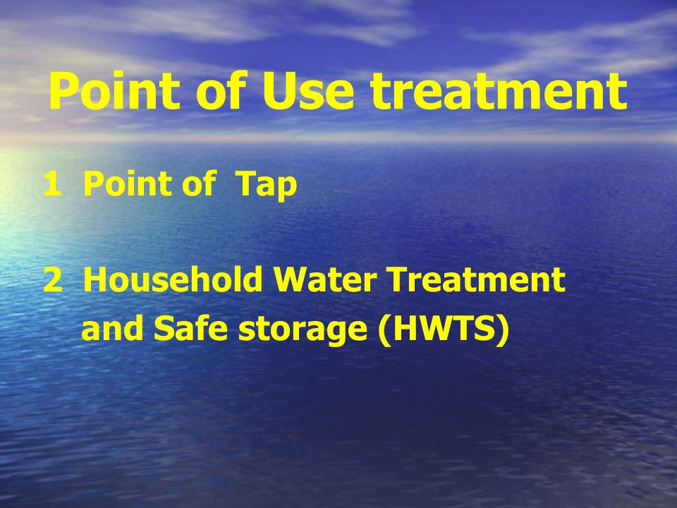 Point of Use treatment 1 Point of Tap 2 Household Water Treatment and Safe storage (HWTS)