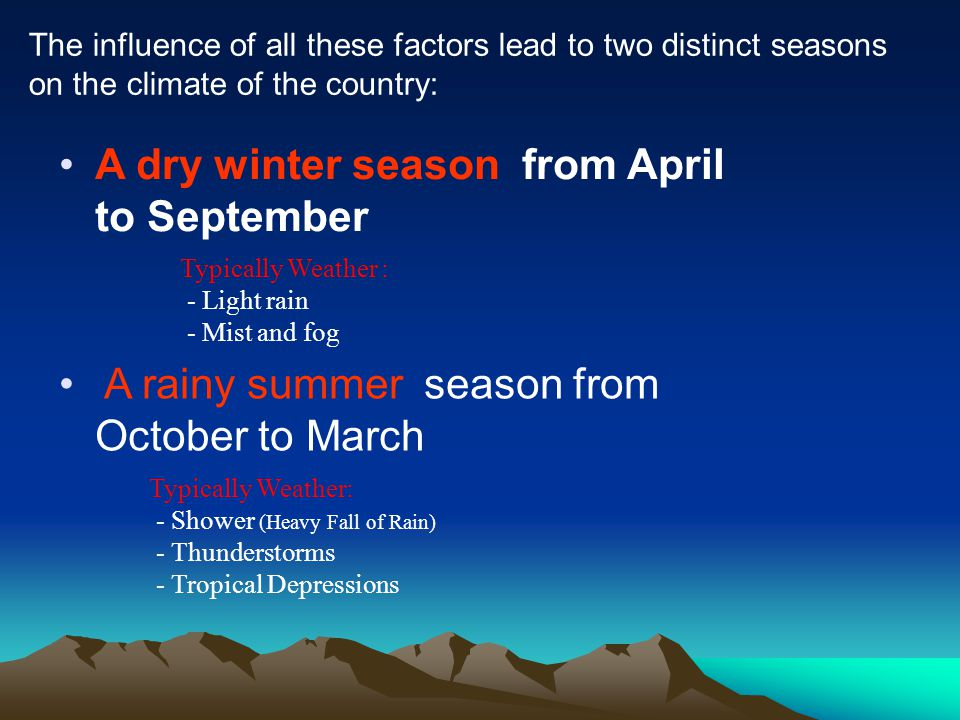 The influence of all these factors lead to two distinct seasons on the climate of the country: A dry winter season from April to September Typically Weather : - Light rain - Mist and fog A rainy summer season from October to March Typically Weather: - Shower (Heavy Fall of Rain) - Thunderstorms - Tropical Depressions