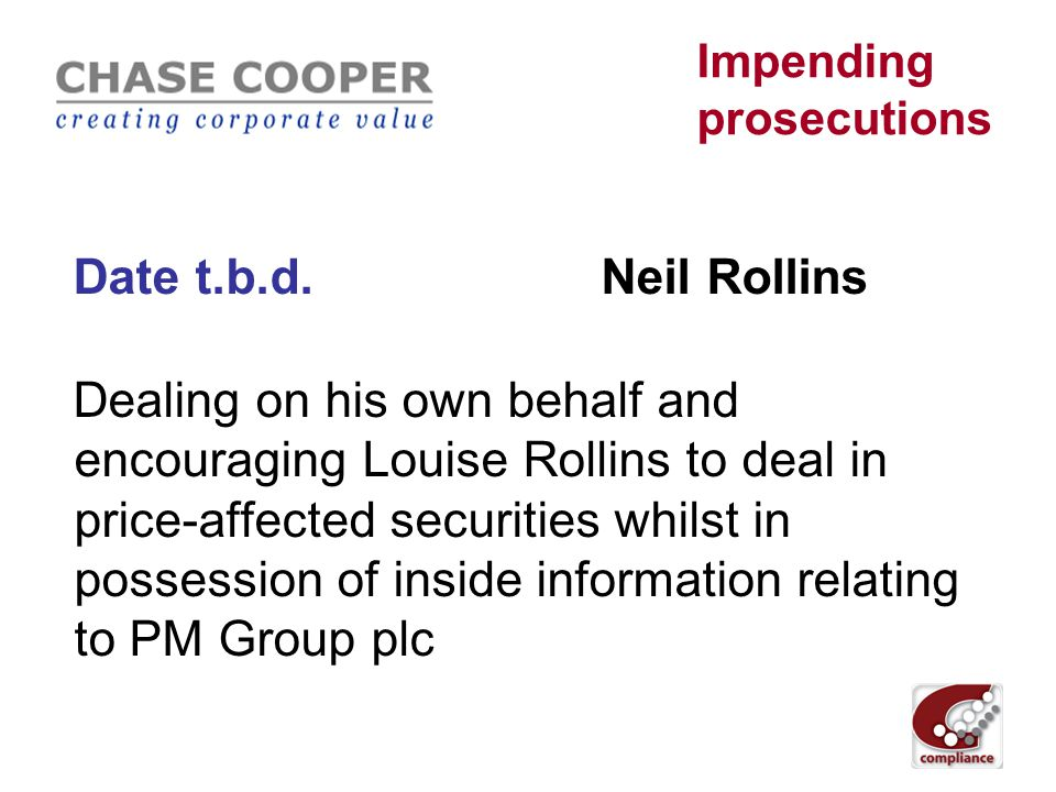 Impending prosecutions May 2011Bijal Shah Neten Shah Pardip Saini Ali Mustafa Paresh ShahTruptesh Patel Mitesh Shah Project Saturn: Conspiracy to deal as insiders in price affected securities over 2 years yielding profits of c.£ 2.5mn.