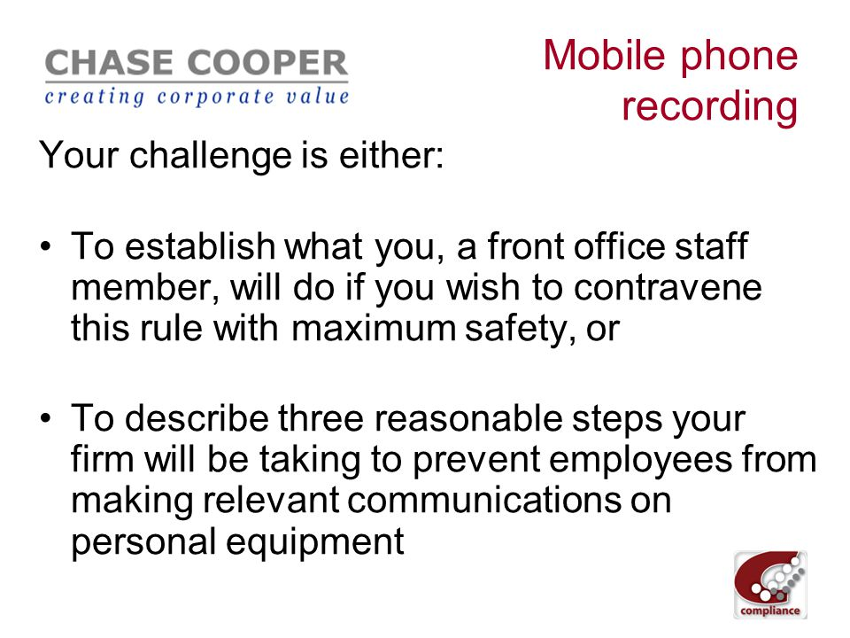 """Mobile phone recording FSA CP 10/7 – Taping: removing the mobile phone exemption March 2010 Taping rules are """"..aimed mainly at combating market abuse"""