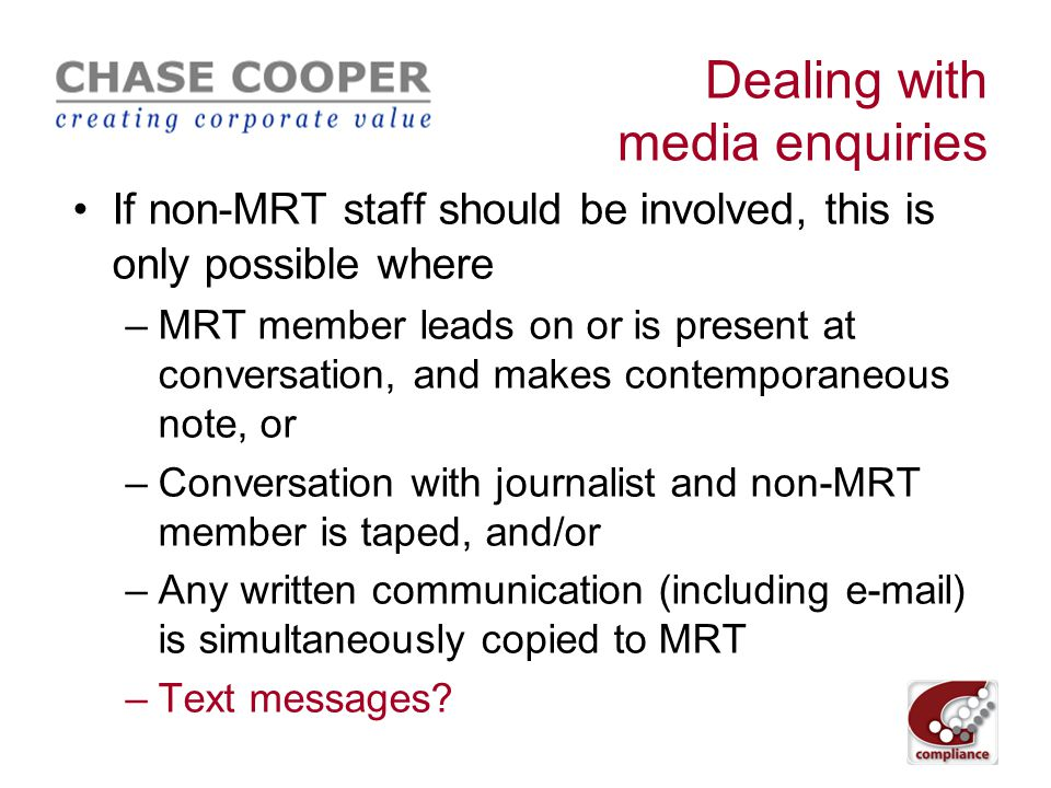 Dealing with media enquiries All initial media enquiries received by staff must be directed to media relations team (MRT), regardless of seniority MRT then decides whether inside information may be involved If so, MRT decide whether non-MRT staff should be involved in responding