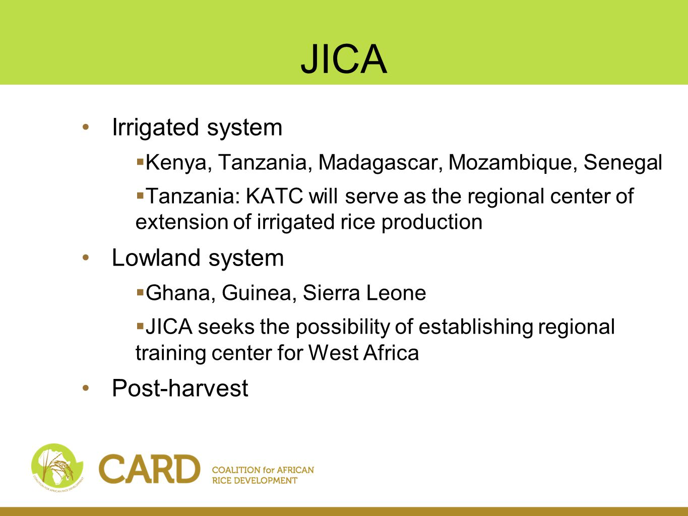 JICA Irrigated system  Kenya, Tanzania, Madagascar, Mozambique, Senegal  Tanzania: KATC will serve as the regional center of extension of irrigated rice production Lowland system  Ghana, Guinea, Sierra Leone  JICA seeks the possibility of establishing regional training center for West Africa Post-harvest