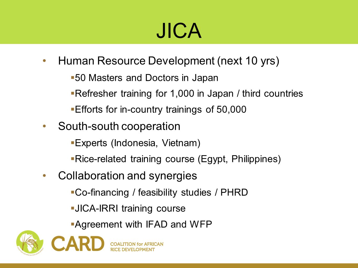 JICA Human Resource Development (next 10 yrs)  50 Masters and Doctors in Japan  Refresher training for 1,000 in Japan / third countries  Efforts for in-country trainings of 50,000 South-south cooperation  Experts (Indonesia, Vietnam)  Rice-related training course (Egypt, Philippines) Collaboration and synergies  Co-financing / feasibility studies / PHRD  JICA-IRRI training course  Agreement with IFAD and WFP